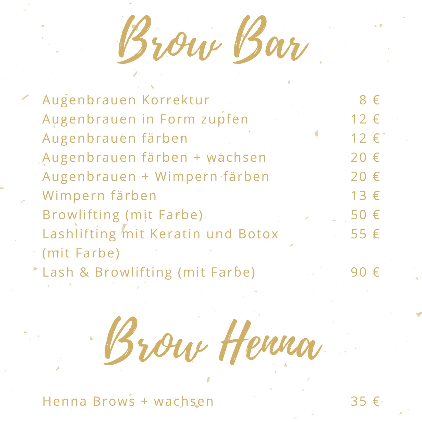 Brow Bar AugenbrauenKorrektur 8 € Augenbrauen in Form zupfen 12 € Augenbrauen färben 12 € Augenbrauen färben + wachsen 20 € Augenbrauen + Wimpern färben 20 € Wimpern färben 13 € Browlifting (mit Farbe) 50 € Lashlifting mit Keratin und Botox (mit Farbe) 55 € Lash & Brwolifting (mit Farbe) 90 € Brow Henna Henna Brows + wachsen 35 €