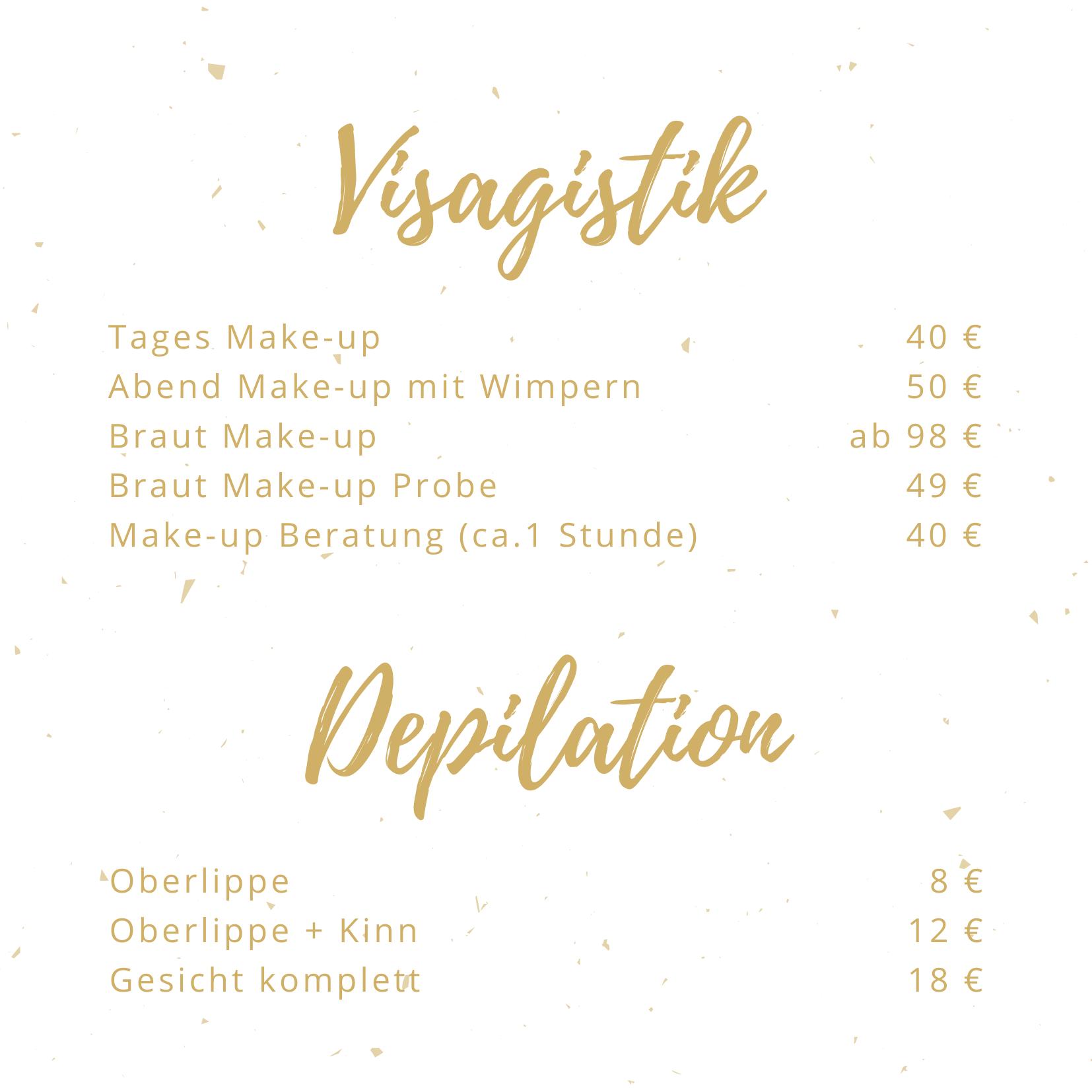 Visagistik Tages Make-up 40 € Abend Make-up mit Wimpern 50 € Braut Make-up ab 98 € Braut Make-up Probe 49 € Make-up Beratung 40 € Depilation Oberlippe 8 € Oberlippe + Kinn 12 € Gesicht komplett 18 €